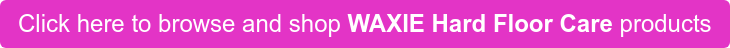 Click here to browse and shop WAXIE Hard Floor Care products